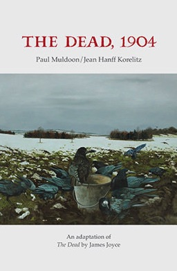 "THE DEAD, 1904 (Gallery Press, Ireland, November, 2018) Adapted with Paul Muldoon from ""The Dead"" by James Joyce -"