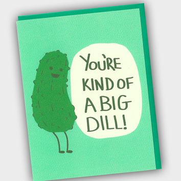 You're KIND OF A BIG DILL! XOXO