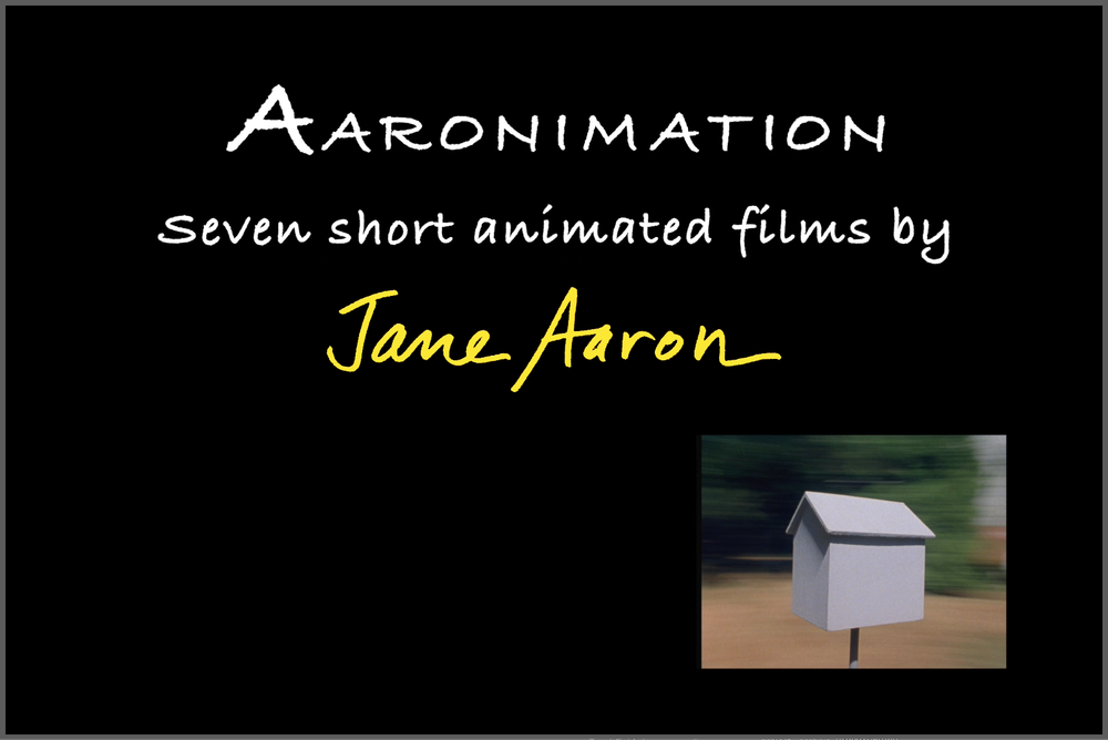 """Aaronimation"" - (1974-1989 / 2018, 28 minutes)Seven short experimental animated films by Jane Aaron.Music & sound design by Donald Fagen; Larry Packer, Richard Grando & Steve Silverstein; Lee Dichter; and Andy Aaron.Imaginative colorful drawings and fabricated objects are pixilated on location in New York City, Catskill Mountains, Lake Placid NY, Long Island, MacDowell Colony NH, San Francisco, and Death Valley CA. No digital or optical effects were used in filming.Aaron's experimental animations, compiled in the half-hour ""Aaronimation,"" are quintessentially cinematic. One frame at a time with her Bolex camera, the films explore qualities unique to pre-digital movie-making augmented by Jane's own handmade production tools and techniques. The works capture an era of 16mm filmmaking that is now frozen in history by obsolescence of the film medium.Viewed as a series, the viewer observes and understands the development of an artist's techniques from one idea to the next, over several years. Each film is a gallery exhibition of individual shots as separate works of art animating in different ways. They are filmed with various animation experiments and in a variety of intriguing interior and exterior locations, yet they share a clear commonality of the artist's taste, style and thinking. The films' experimental soundtracks of commissioned music and audio effects mixes were collaborations with musicians Larry Packer, Richard Grando, Steve Silverstein, and Steely Dan's Donald Fagen, and sound designers Lee Dichter and Jane's brother Andy Aaron.The films, on the web http://www.ExperimentalAnimationsbyJaneAaron.vhx.tv, have been seen on PBS, HBO, Showtime, Cinemax, The Learning Channel, and TV networks internationally; in many museum permanent collections, including Metropolitan Museum of Art, Museum of Modern Art, Hirshhorn Museum, Walker Art Center and Exploratorium; in public screenings around the world, including Whitney Museum of American Art Biennial and Museum of Modern Art Cineprobe; Animation Festivals in Annecy, Zagreb, Ottawa, Bristol, and Hiroshima; and the New York, London, Edinburgh, Sydney, Telluride and Tribeca Film Festivals, and many others."