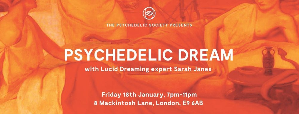 SOLD OUT Psychedelic Dream with Sarah Janes (new booking for the 23rd of February.)  We all dream. Dreaming is a psychedelic state of consciousness woefully underestimated and un-potentiated in most of us, but it is a state which offers the most incredible opportunity for self-development, understanding, emotional and spiritual growth. Sleep mends us, dreams truly nourish us - and yet how often do we neglect our sleep? We are sleep deprived on a national level. Most of us are sleeping far less than we should for optimal health and mental restoration. What can we achieve personally and collectively if we deepen our dream practice?  Lucid dreaming is a scientifically recognised state of consciousness - one in which we are dreaming but able to self-reflect and be self-aware. The experience produces an instantly recognisable response of euphoria and bliss. We can sometimes control the action and self-generate the content - literally morphing the world we inhabit in infinite ways and manifesting the life and characters within it.  Lucid dreaming is the ultimate trip, one that is safe and beneficial to everyone and can only ever come from within. There are easy ways to access the lucid state, they sometimes require a degree of self-discipline, but just one lucid dreaming success will make the techniques absolutely invaluable. Lucid dreaming is one of the most enriching experiences a human being can have.  We are addicted to coffee and the cult of wakefulness, our brains are online. But the waking state is only one small aspect of the experience of human consciousness. The sleep states take us into invisible and imaginary realms. Through working with our sleep and dreams we can learn to fully engage with these realms and in doing so, learn to self-reflect, get new perspectives and see the bigger picture. We can be our own guru, counsellor and soulmate.  Sarah Janes is a lucid dreaming expert who has been lucid dreaming since early childhood. She's an independent researcher who has written on the subject for The Idler, The Bohemian, The Journal of Paranthropology and Ancient Origins and is finishing a book about ancient dream incubation practices, she is also developing lucid dream inspired Virtual Reality experiences and curating events and workshops on the subject.  Sarah Janes has a particular interest in the dream incubation techniques used in the sleep temples of ancient Greece and a guided dream incubation meditation will form part of this experience.  Participants are invited to bring blankets and cushions.