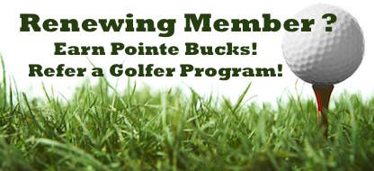 Refer A Golfer - RENEWING MEMBER? YOU QUALIFY FOR...Brand Ambassador: Refer a Golfer Program!Each referral of a new annual member* earns the Pass Holder $50 in Pointe Bucks - Applied to Your House Account for use with Dining, Pro Shop, or Golf Cart Fees!( *defined as not a member in 2017 )