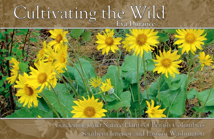 Cultivating the Wild    Gardening with native plants of British Columbia's Southern Interior and Eastern Washington   Eva Durance