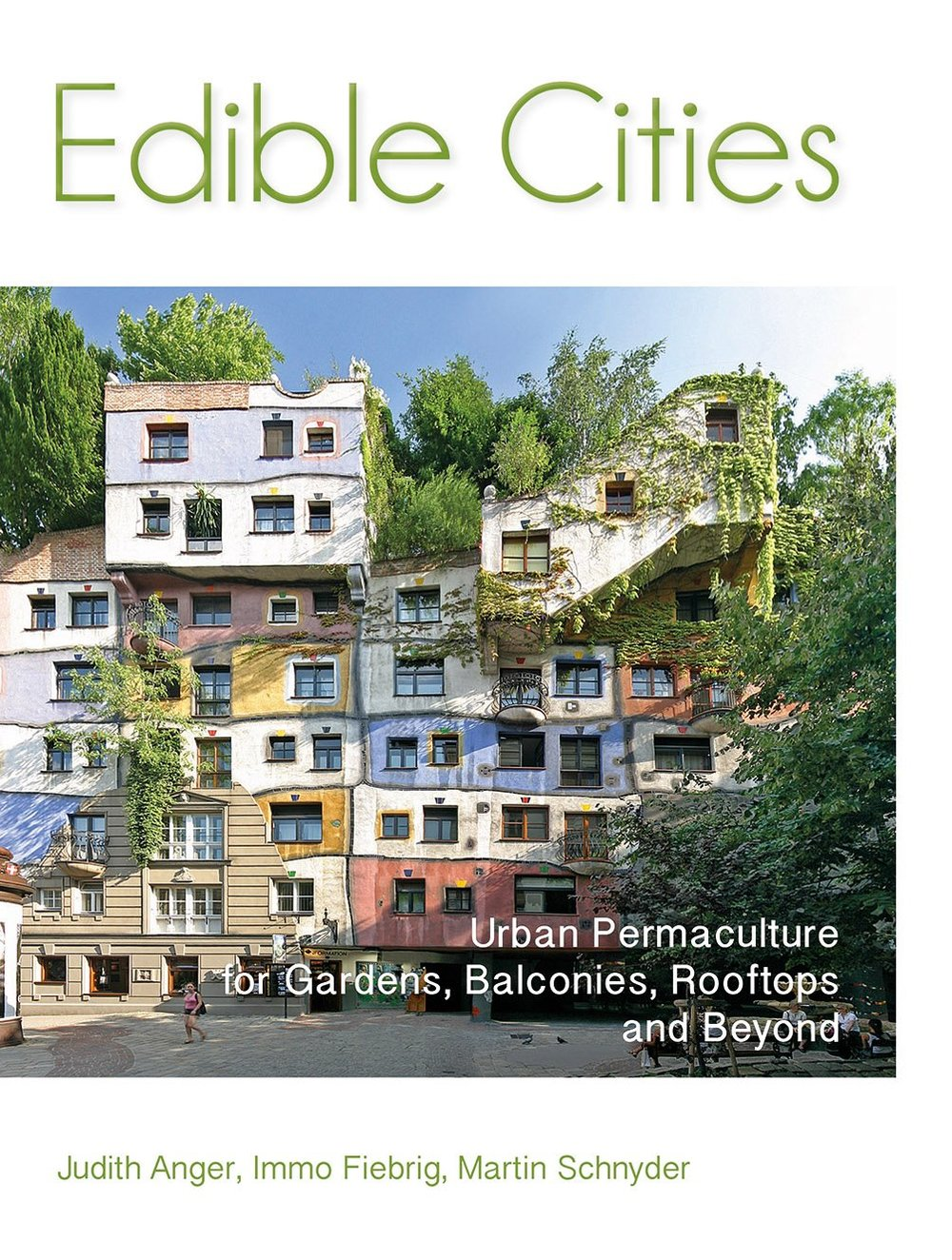 Edible Cities,   Urban Permaculture for Gardens, Yards, Balconies, Rooftops and Beyond   Judith Anger, Immo Fieberg, Martin Schneider.