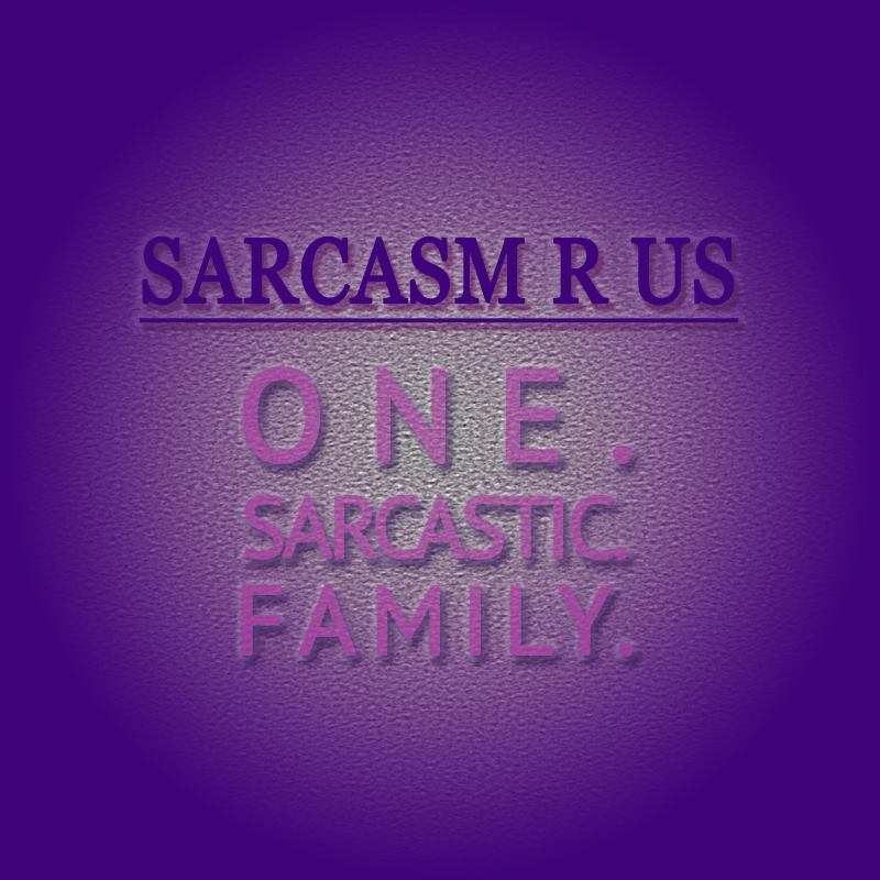 Sarcasm r us one sarcastic family.jpg