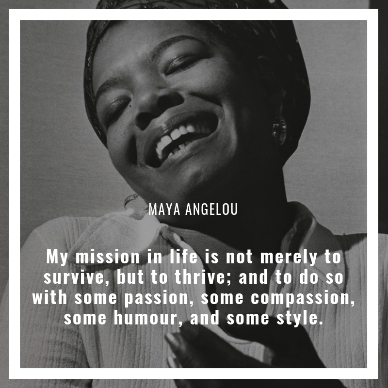 """""""My mission in life is not merely to survive, but to thrive; and to do so with some passion, some compassion, some humour, and some style"""" – Maya Angelou"""