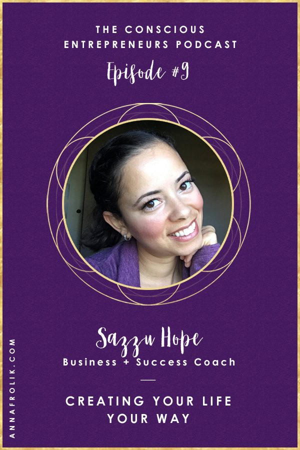 [EP9] Creating Your Life Your Way with Sazzu Hope   Conscious Entrepreneurs Podcast #podcast #business #mindset