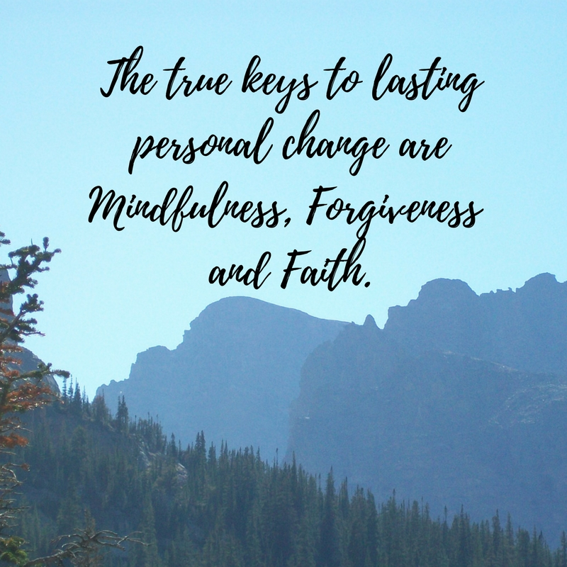The true keys to lasting personal change are mindfulness, forgiveness and faith..jpg
