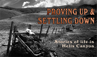 "PROVING UP & SETTLING DOWN: Stories of Life in Hells Canyon  -  2006                        Normal     0                     false     false     false         EN-US     JA     X-NONE                                                                                                                                                                                                                                                                                                                                                                                                                                                                                                                                                                                                                                                                                                                  /* Style Definitions */ table.MsoNormalTable 	{mso-style-name:""Table Normal""; 	mso-tstyle-rowband-size:0; 	mso-tstyle-colband-size:0; 	mso-style-noshow:yes; 	mso-style-priority:99; 	mso-style-parent:""""; 	mso-padding-alt:0in 5.4pt 0in 5.4pt; 	mso-para-margin:0in; 	mso-para-margin-bottom:.0001pt; 	mso-pagination:widow-orphan; 	font-size:12.0pt; 	font-family:Cambria; 	mso-ascii-font-family:Cambria; 	mso-ascii-theme-font:minor-latin; 	mso-hansi-font-family:Cambria; 	mso-hansi-theme-font:minor-latin;}       A story of Euro-American settlers, who lived in Hells Canyon, North America's deepest river gorge, between the 1870s and 1940s. This film includes accounts of three old-timers who homesteaded the canyon—Violet Wilson, Ace Barton, and Joe Jordan."