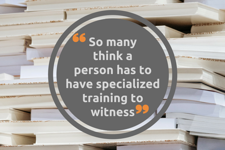 So many think a person has to have specialized training to witness - blog.png
