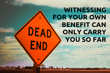 witnessing for your own benefit can only carry you so far.png
