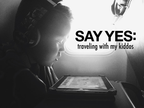 Say Yes | Traveling with my kiddos | Kimberly Kalil Designs