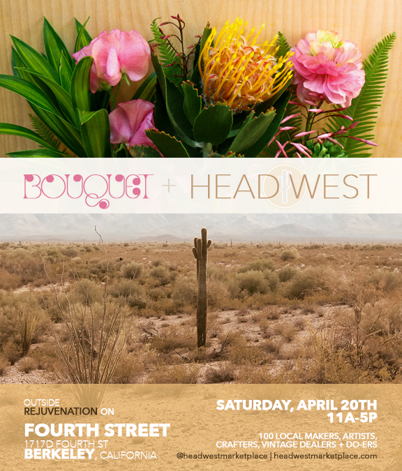 Bouquet Market and Head West are joining forces and bringing together the best local makers and vintage sellers in the Bay Area for three seasonal markets on Fourth Street in Berkeley this year!  SPRING MARKET DETAILS:  -Saturday, April 20th -11am-5pm  Rejuvenation  at the  Fourth Street Shops  -1717D Fourth Street, Berkeley CA -a free event in partnership with  Fourth Street Shops  -a transition collaboration with  Bouquet Market  +  HEAD WEST   BOUQUET + HEAD WEST is a kid-friendly market, with pets always welcome!