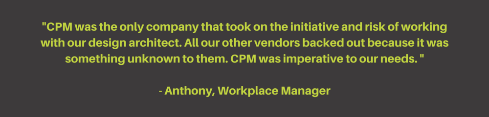 _CPM was the only company that took on the initiative and risk of working with our design architect. All our other vendors backed out because it was something unknown to them. CPM was imperative to our needs. _- Anth (5).png