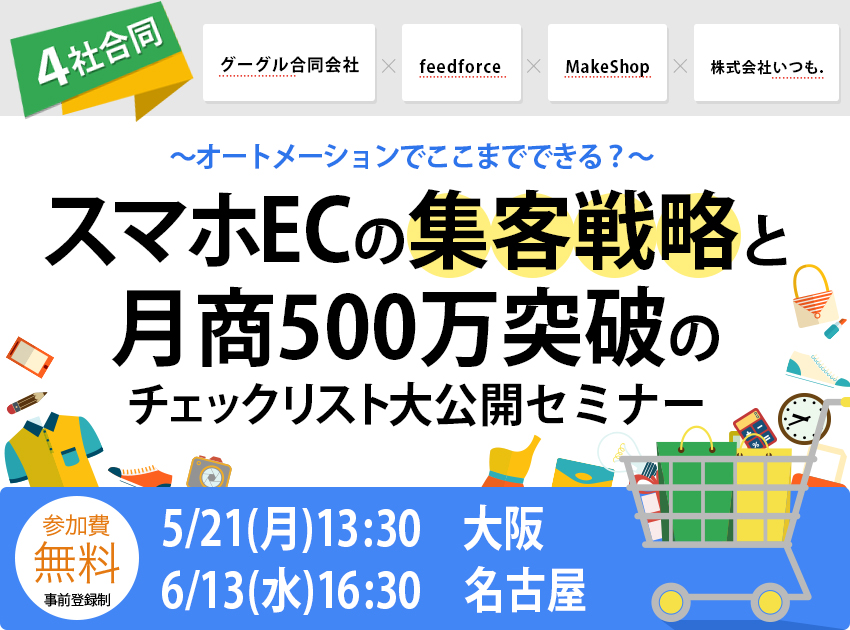 グーグル × フィードフォース × メイクショップ × いつも.スマホECの集客戦略と月商500万突破のチェックリスト大公開セミナー in 大阪ーオートメーションでここまでできる?ー - 開催終了