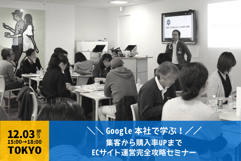 Google本社で学ぶ!集客から購入率UPまでECサイト運営完全攻略セミナー - 開催終了