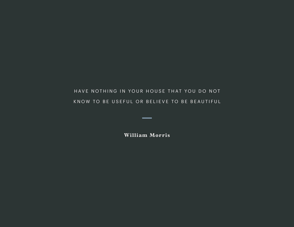 My mission is simple. I first heard this William Morris quote almost a decade ago and it has resonated with me ever since. My goal is to surround myself only by things I love and the functional necessities.