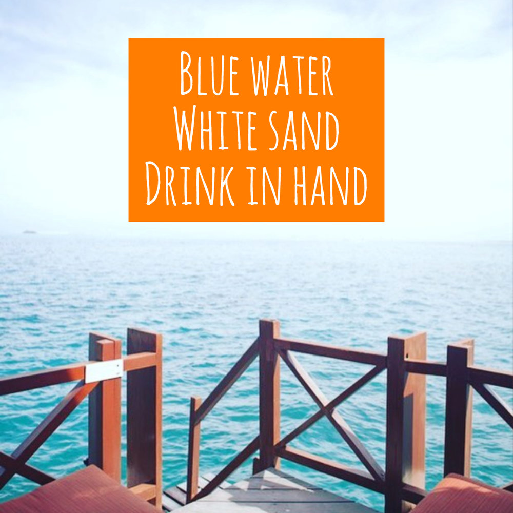 Blue Water, White Sand, Drink in Hand