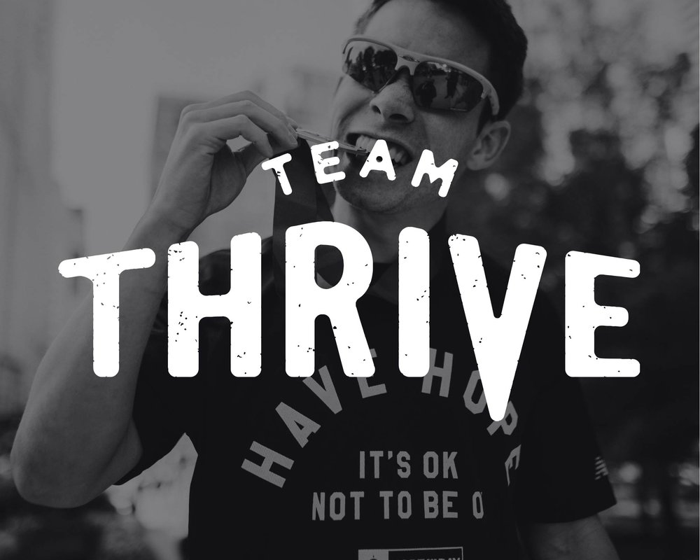 TEAM THRIVE - Team Thrive is dedicated to celebrating the connection between physical and mental health. The goal is to rally all those who not only seek personal accomplishment in their endeavors but strive to be a positive agent of impact in their communities. Joining Team Thrive is a not only a fundraising commitment but a dedication to utilizing your endeavors as a platform for outreach, education, and activism!