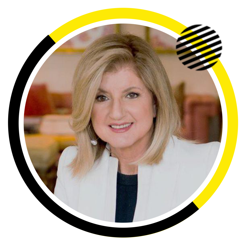 Arianna Huffington  Founder Thrive Global, Co-founder &Former Editor-in-Chief of the Huffington Post