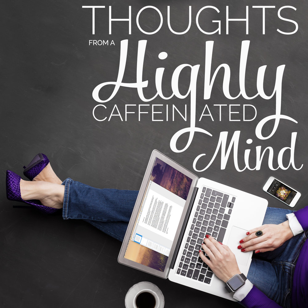Thoughts from a Highly Caffeinated Mind