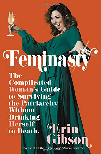 FEMINASTY: The Complicated Woman's Guide to Surviving the Patriarchy Without Drinking Herself to Death by Erin Gibson