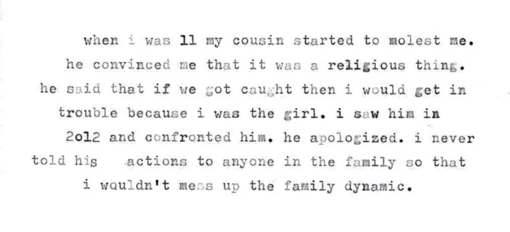 - When I was 11 my cousin started to molest me. He convinced me that it was a religious thing. He said that if we got caught then would get in trouble because I was the girl. I saw him in 2012 and confronted him about it.He apologized. I never told his actions to anyone in the family so that I wouldn't mess up the family dynamic.