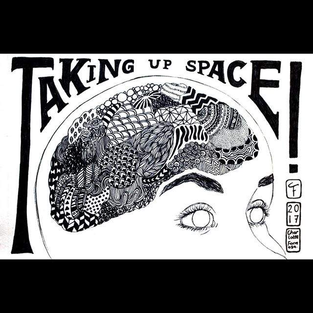 """'Taking Up Space' (2017) A fine liner illustration featured in 'Taking Up Space"""" Zine #2. """"The zine was divided into five sections – CITY SPACE focuses largely on public space and gentrification; (Y)OUR SPACE about amazing women and non-binary peepz taking up space to be heard in this world; BORDERS OF SPACE about the man-made division of space which causes so much suffering; HEAD SPACE about mental health and OCCUPY SPACE about squatting and autonomous spaces."""" Available here- https://efasupertramp.bigcartel.com/product/taking-up-space-zine-2"""