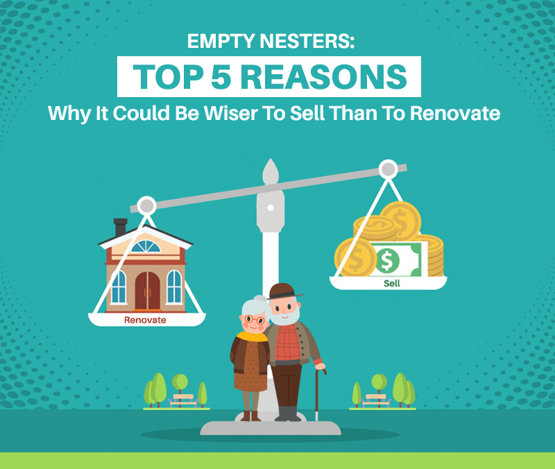 EMPTY NESTERS: Top 5 Reasons Why It Could Be Wiser To Sell Than To Renovate