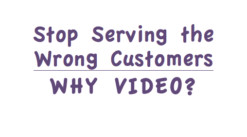 Stop Serving the Wrong Customers. Why Video? image.png
