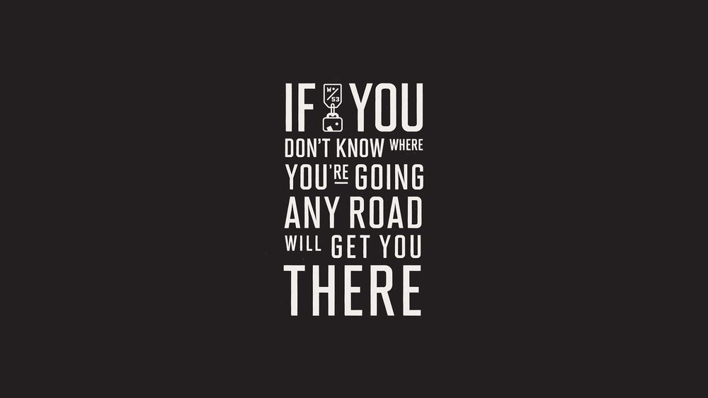 """""""If you don't know where you're going any road will get you there."""""""