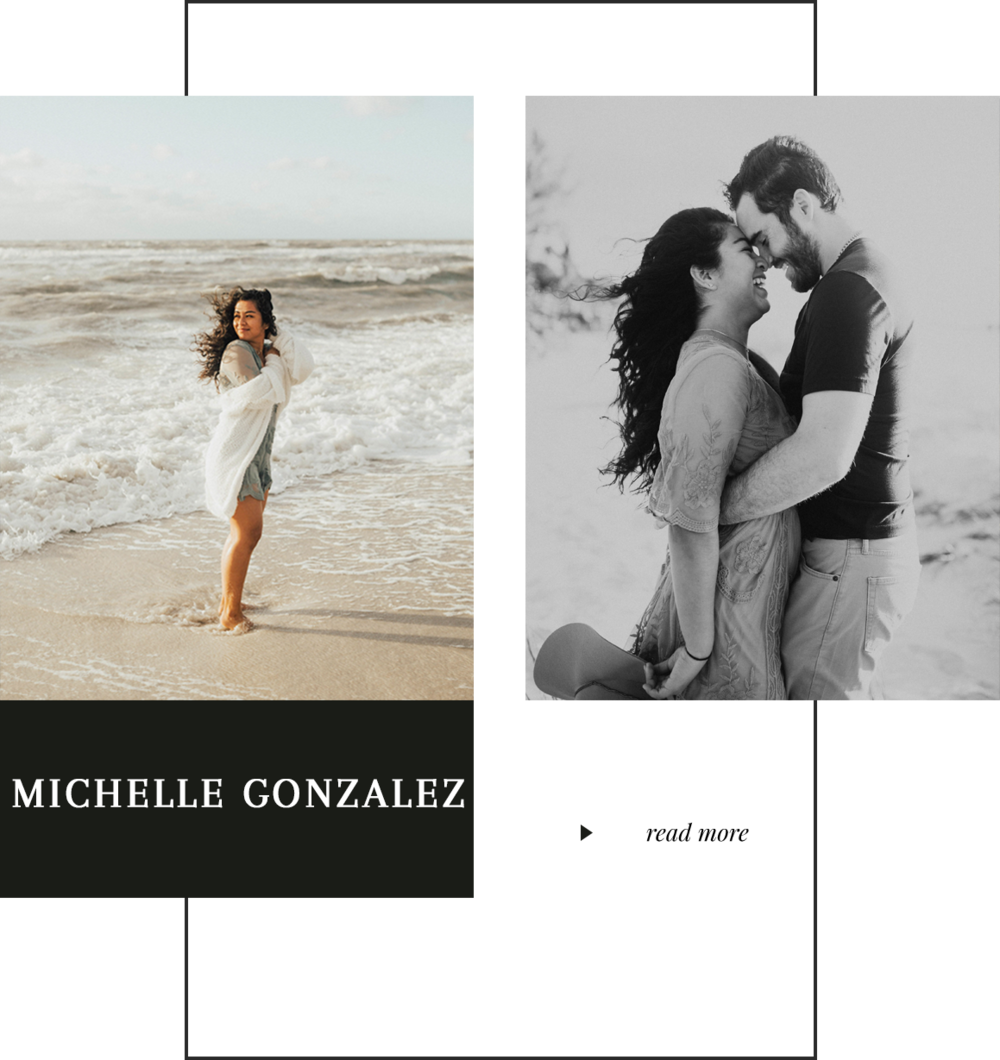 Hi! I'm Michelle - I'm a destination wedding + elopement photographer based in Fort Myers, Florida, but travel often to Miami + NYC + available worldwide.I'm a fiancé, dog mom, and total silly goose. I have a huge love for food, especially tacos, thai, and pizza! I laugh way to loud sometimes, and tend to make inappropriate jokes haha. And lastly I'm always up for an adventure- whether it's flying out of the country, or road-tripping to a new place.THINK WE'D VIBE TOGETHER?YAY!! Reach out and let's plan a little adventure with you and your love and create something beautiful together.