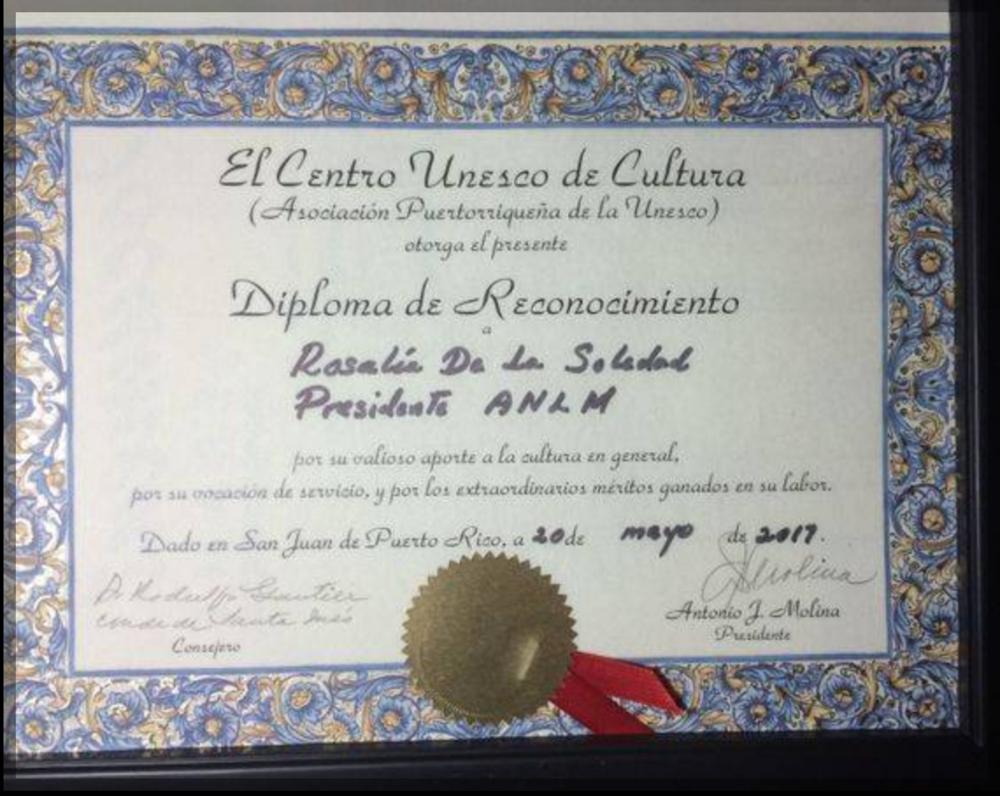 MI AGRADECIMIENTO AL DR. ANTONIO J MOLINA PRESIDENTE DE EL CENTRO UNESCO DE CULTURA (Asociación Puertorriqueña de la Unesco) y al Consejero Dr. Rodulfo Gautier -Conde de Santa Inés, por este reconocimiento inmerecido.  Rosa Lia De la Soledad, Lit. D Presidenta de la ANLM, Capítulo Central, NJ, EUA