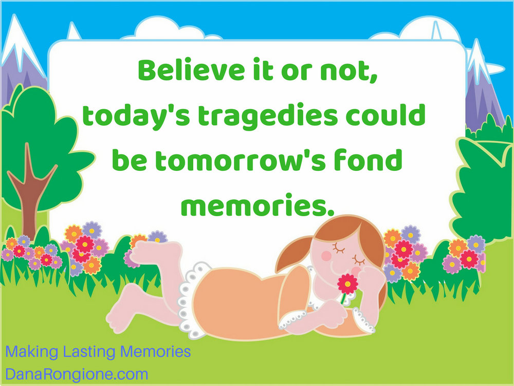 Believe it or not,today's tragedies could betomorrow's fond memories..jpg