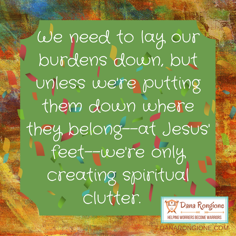 We need to lay our burdens down, but unless we're putting them down where they belong--at Jesus' feet--we're only creating spiritual clutter..png
