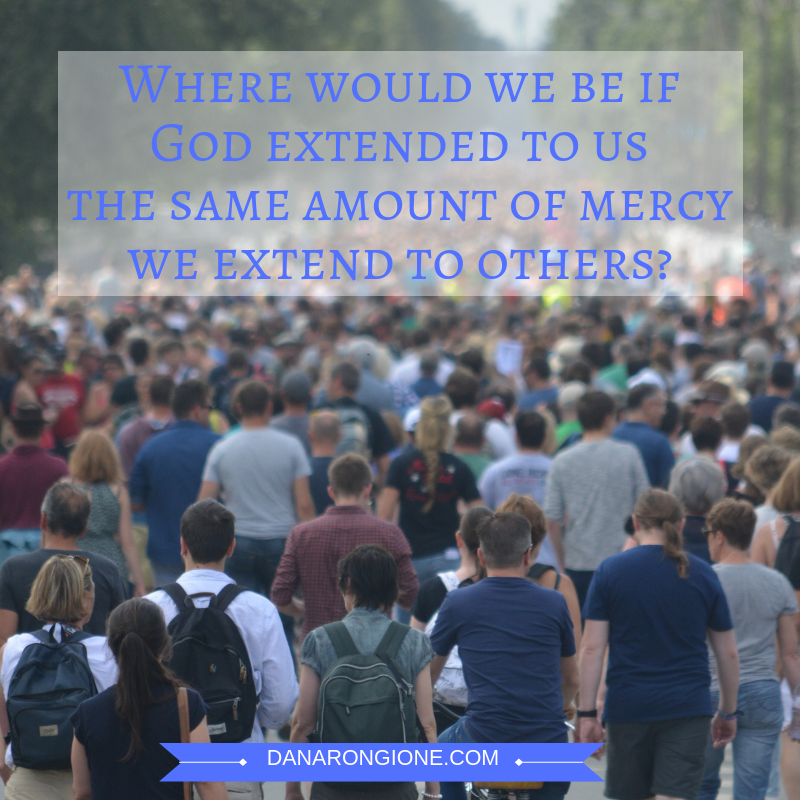 Where would we be ifGod extended to usthe same amount of mercywe extend to others?-2.png