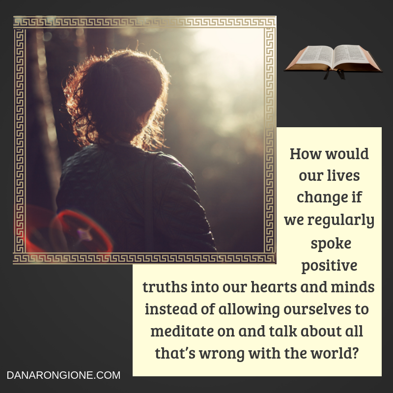 How would our lives change if we regularly spoke positive truths into our hearts and minds instead of allowing ourselves to meditate on and talk about all that's wrong with the world?.png