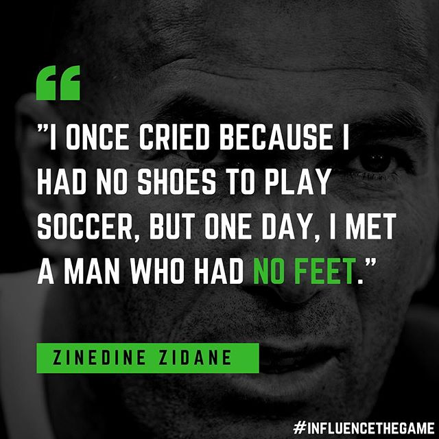 Keep your perspective grounded in humility. Things can always get better. Things can always be worse. #InfluenceTheGame #zidane #soccer #FootyQuote #stayhumble