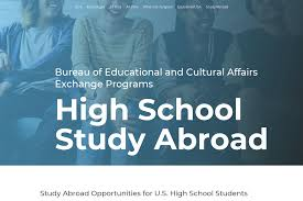 Bureau of Educational and Cultural Affairs Exchange Programs - The U.S. Department of State offers merit-based scholarships for  American high school students to study abroad from three weeks to an  academic year. Students live with host families, engage with local  schools, and gain skills to be competitive in the global workforce. Previous language study is not required for most programs.