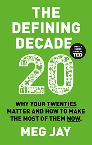 The Defining Decade: Why Your Twenties Matter And How To Make The Most Of Them Now   by Meg Jay