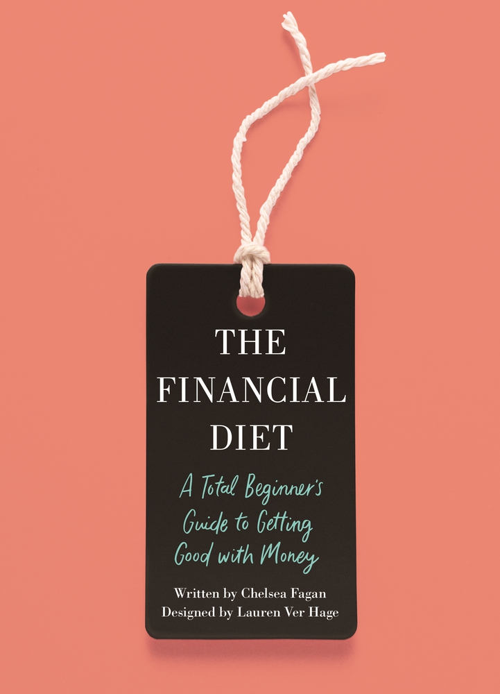 The Financial Diet: A Total Beginner's Guide To Getting Good With Money   by Chelsea Fagan & Laren Ver Hage