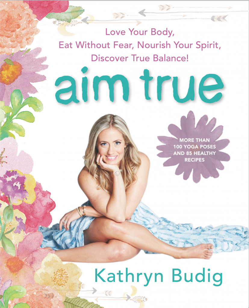 Aim True: Love Your Body, Eat Without Fear, Nourish Your Spirit, Discover True Balance   by Kathryn Budig