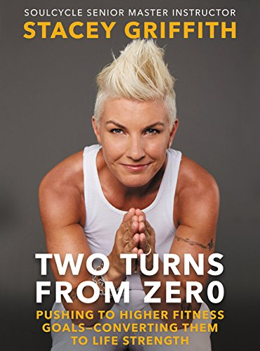 Two Turns From Zero: Pushing To Higher Fitness Goals–Converting Them To Life Strength   by Stacey Griffith