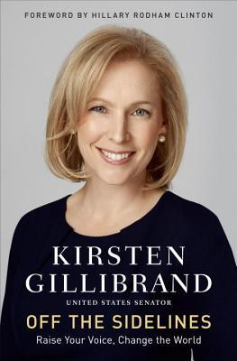 Off the Sidelines: Speak Up, Be Fearless, Change Your World  by Kirsten Gillibrand