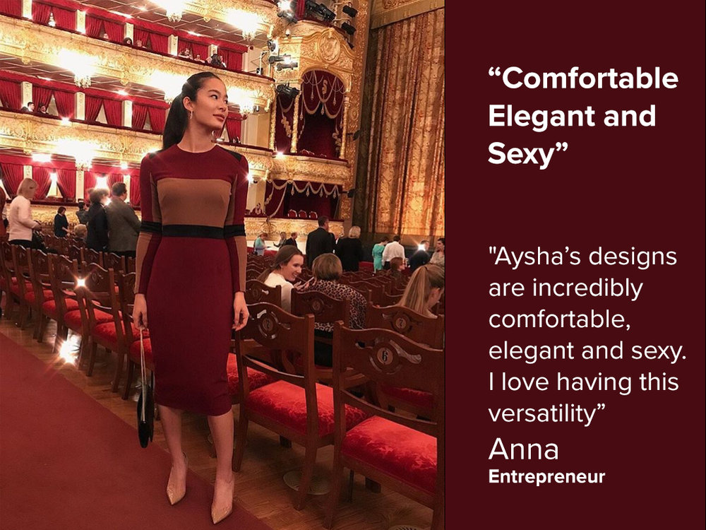 """Aysha's designs are incredibly comfortable, elegant and sexy.  I love having this versatility""      - Anna, Entrepreneur"