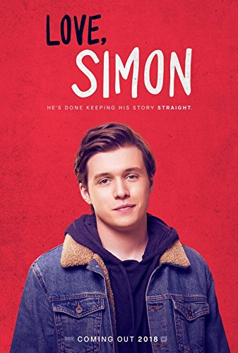 Love Simon   Everyone deserves a great love story. But for seventeen-year old Simon Spier it's a little more complicated: he's yet to tell his family or friends he's gay and he doesn't actually know the identity of the anonymous classmate he's fallen for online.