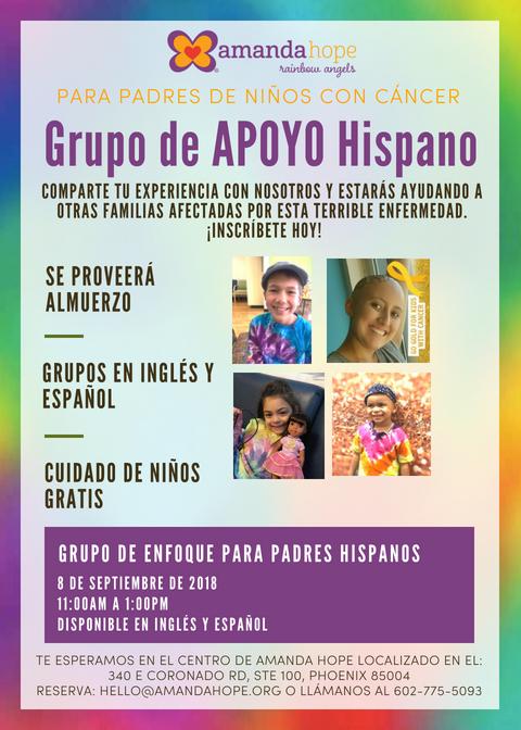 Grupo de APOYO Hispano!  Seremos los anfitriones de unos grupos de apoyo y enfoque sobre el cancer infantil en la comunidad hispana. Nos gustaría escuchar tu historia y experiencia. Tendremos un grupo dirigido para los padres será el 8 de septiembre. Los sesiones se llevarán a cabo en el centro de Amanda Hope, en Phoenix, AZ. Sesiones en inglés y español disponibles. Por favor déjenos saber en cual de los grupos le gustaría participar. ¡Le esperamos!