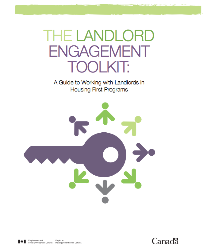 "Landlord Engagement ToolKit: A Guide to Working with Landlords in Housing FIrst Programs - Dr. Jennifer Rae & Dr. Tim Aubry This toolkit is meant to be a practical ""how to"" guide to working with landlords in the context of a Housing First program. It will help program providers build effective, lasting relationships with landlords."