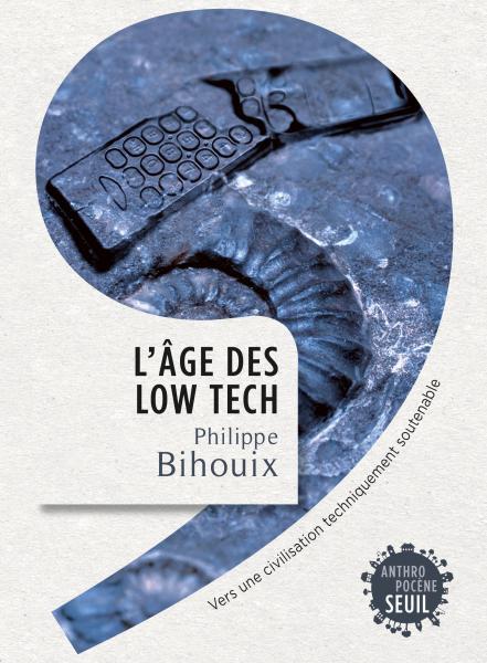L'Âge des low tech,Vers une civilisation techniquement soutenable  -Philippe Bihouix