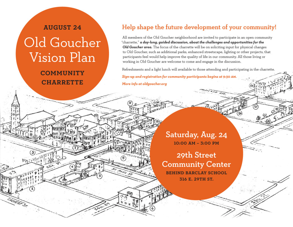 "Be a part of helping to shape the future development of your community! All members of the Old Goucher neighborhood are invited to participate in an open community ""charrette,"" a day-long, guided discussion, about the challenges and opportunities for the Old Goucher area, on August 24th. The focus of the charrette will be on soliciting input for physical changes to Old Goucher, such as additional parks, enhanced streetscape, lighting or other projects, that participants feel would help improve the quality of life in our community. All those living or working in Old Goucher are welcome to come and engage in the discussion.  Refreshments and a light lunch will available to those attending and participating in the charrette. There will be a sign-up and registration for community participants beginning at 9:30am.  If you are not able to attend the charrette on August 24th, but would like to provide some input in the development of the Vision Plan, there will be additional opportunities through an online survey. However, the best way to make your views known will be during the charrette, so we hope that you can join your neighbors on the 24th!  What: Community Charrette Where: 29th Street Recreation Center When: Saturday, August 24th, from 10am to 3pm"