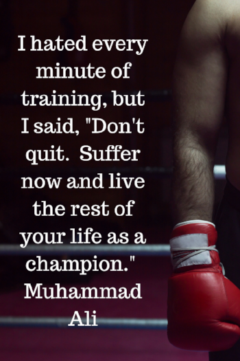 I hated every minute of training, but I said, _Don't quit. Suffer now and live the rest of your life as a champion._ Muhammad Ali.png